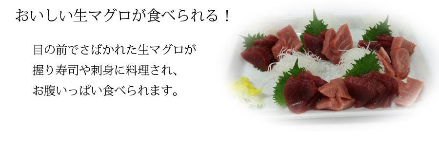 おいしい生マグロが食べられる!目の前でさばかれた生マグロが握りずしや刺身に料理され、お腹いっぱい食べられます。
